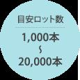 目安ロット数1,000本〜20,000本